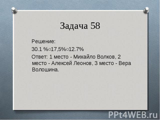Решение: Решение: 30.1 %˂17,5%˂12.7% Ответ: 1 место - Михайло Волков, 2 место - Алексей Леонов, 3 место - Вера Волошина.