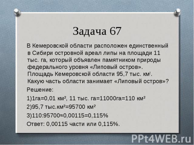 В Кемеровской области расположен единственный в Сибири островной ареал липы на площади 11 тыс. га, который объявлен памятником природы федерального уровня «Липовый остров». Площадь Кемеровской области 95,7 тыс. км2. Какую часть области занимает «Лип…