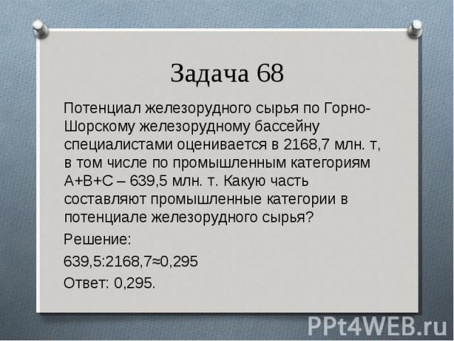Потенциал железорудного сырья по Горно-Шорскому железорудному бассейну специалистами оценивается в 2168,7 млн. т, в том числе по промышленным категориям А+В+С – 639,5 млн. т.Какую часть составляют промышленные категории в потенциале железорудн…