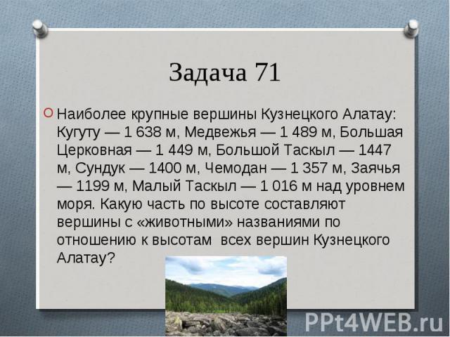 Наиболее крупные вершины Кузнецкого Алатау: Кугуту — 1 638 м, Медвежья — 1 489 м, Большая Церковная — 1 449 м, Большой Таскыл — 1447 м, Сундук — 1400 м, Чемодан — 1 357 м, Заячья — 1199 м, Малый Таскыл — 1 016 м над уровнем моря. Какую часть по высо…
