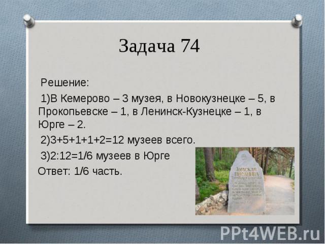Решение: Решение: 1)В Кемерово – 3 музея, в Новокузнецке – 5, в Прокопьевске – 1, в Ленинск-Кузнецке – 1, в Юрге – 2. 2)3+5+1+1+2=12 музеев всего. 3)2:12=1/6 музеев в Юрге Ответ: 1/6 часть.