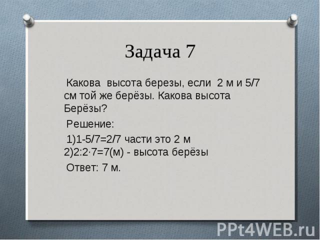 Какова высота березы, если 2 м и 5/7 см той же берёзы. Какова высота Берёзы? Какова высота березы, если 2 м и 5/7 см той же берёзы. Какова высота Берёзы? Решение: 1)1-5/7=2/7 части это 2 м 2)2:2·7=7(м) - высота берёзы Ответ: 7 м.