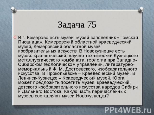В г. Кемерово есть музеи: музей-заповедник «Томская Писаница», Кемеровский областной краеведческий музей, Кемеровский областной музей изобразительных искусств. В Новокузнецке есть музеи: краеведческий, научно-технический Кузнецкого металлургического…