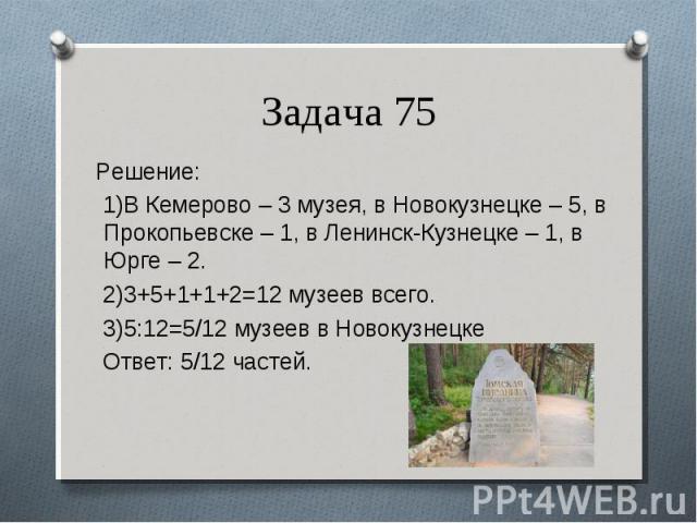 Решение: Решение: 1)В Кемерово – 3 музея, в Новокузнецке – 5, в Прокопьевске – 1, в Ленинск-Кузнецке – 1, в Юрге – 2. 2)3+5+1+1+2=12 музеев всего. 3)5:12=5/12 музеев в Новокузнецке Ответ: 5/12 частей.