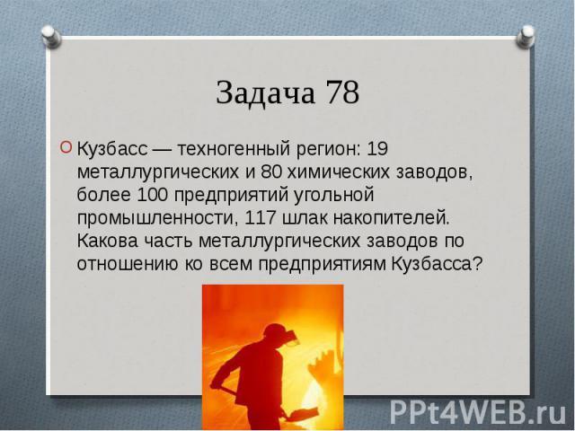 Кузбасс — техногенный регион: 19 металлургических и 80 химических заводов, более 100 предприятий угольной промышленности, 117 шлак накопителей. Какова часть металлургических заводов по отношению ко всем предприятиям Кузбасса? Кузбасс — техногенный р…