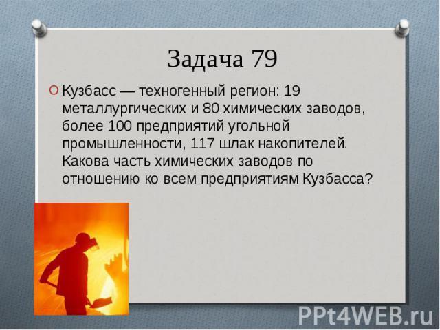 Кузбасс — техногенный регион: 19 металлургических и 80 химических заводов, более 100 предприятий угольной промышленности, 117 шлак накопителей. Какова часть химических заводов по отношению ко всем предприятиям Кузбасса? Кузбасс — техногенный регион:…