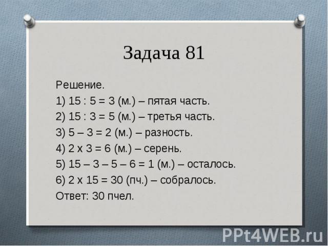 Решение. Решение. 1) 15 : 5 = 3 (м.) – пятая часть. 2) 15 : 3 = 5 (м.) – третья часть. 3) 5 – 3 = 2 (м.) – разность. 4) 2 х 3 = 6 (м.) – серень. 5) 15 – 3 – 5 – 6 = 1 (м.) – осталось. 6) 2 х 15 = 30 (пч.) – собралось. Ответ: 30 пчел.