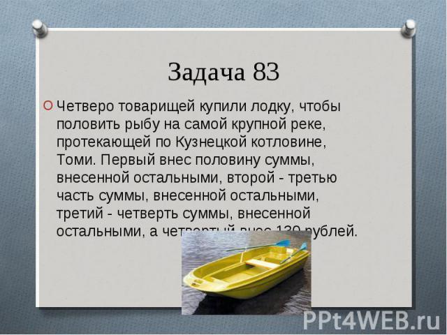 Четверо товарищей купили лодку, чтобы половить рыбу на самой крупной реке, протекающей по Кузнецкой котловине, Томи. Первый внес половину суммы, внесенной остальными, второй - третью часть суммы, внесенной остальными, третий - четверть суммы, внесен…