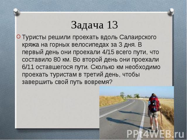 Туристы решили проехать вдоль Салаирского кряжа на горных велосипедах за 3 дня. В первый день они проехали 4/15 всего пути, что составило 80 км. Во второй день они проехали 6/11 оставшегося пути. Сколько км необходимо проехать туристам в третий день…
