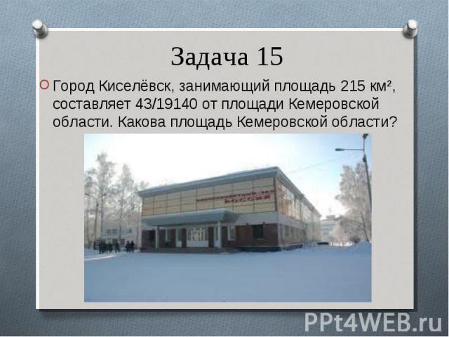 Город Киселёвск, занимающий площадь 215 км², составляет 43/19140 от площади Кемеровской области. Какова площадь Кемеровской области? Город Киселёвск, занимающий площадь 215 км², составляет 43/19140 от площади Кемеровской области. Какова площадь Кеме…