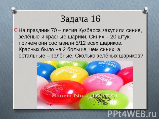 На праздник 70 – летия Кузбасса закупили синие, зелёные и красные шарики. Синих – 20 штук, причём они составили 5/12 всех шариков. Красных было на 2 больше, чем синих, а остальные – зелёные. Сколько зелёных шариков? На праздник 70 – летия Кузбасса з…