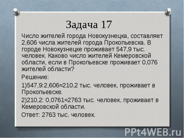 Число жителей города Новокузнецка, составляет 2,606 числа жителей города Прокопьевска. В городе Новокузнецке проживает 547,9 тыс. человек. Каково число жителей Кемеровской области, если в Прокопьевске проживает 0,076 жителей области? Число жителей г…