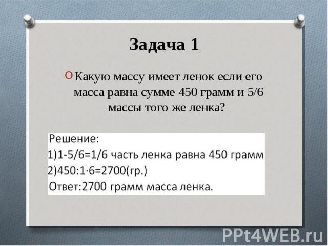Какую массу имеет ленок если его масса равна сумме 450 грамм и 5/6 массы того же ленка? Какую массу имеет ленок если его масса равна сумме 450 грамм и 5/6 массы того же ленка?