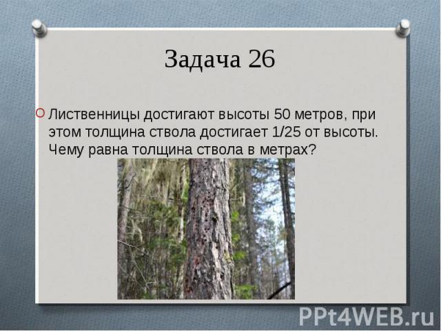 Лиственницы достигают высоты50 метров,при этом толщина ствола достигает 1/25 от высоты. Чему равна толщина ствола в метрах? Лиственницы достигают высоты50 метров,при этом толщина ствола достигает 1/25 от высоты. Чему равна то…