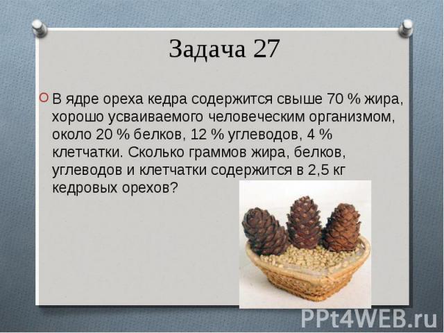 В ядре ореха кедра содержится свыше 70 % жира, хорошо усваиваемого человеческим организмом, около 20 % белков, 12 % углеводов, 4 % клетчатки. Сколько граммов жира, белков, углеводов и клетчатки содержится в 2,5 кг кедровых орехов? В ядре ореха кедра…