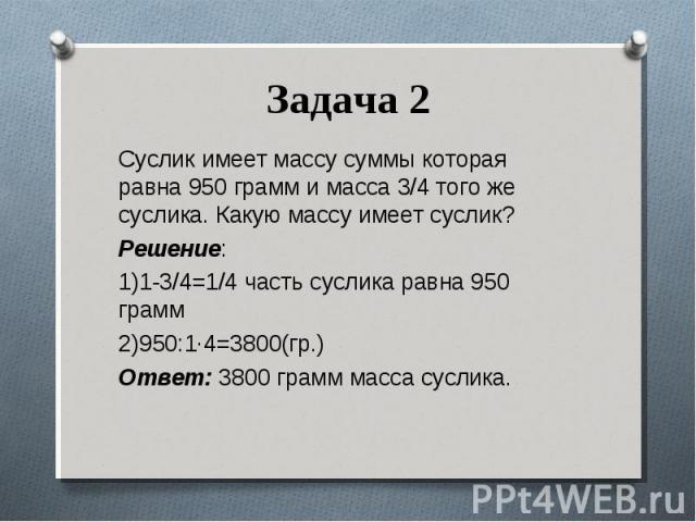 Суслик имеет массу суммы которая равна 950 грамм и масса 3/4 того же суслика. Какую массу имеет суслик? Суслик имеет массу суммы которая равна 950 грамм и масса 3/4 того же суслика. Какую массу имеет суслик? Решение: 1)1-3/4=1/4 часть суслика равна …