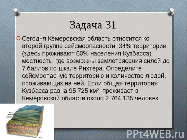 Сегодня Кемеровская область относится ко второй группе сейсмоопасности: 34% территории (здесь проживают 60% населения Кузбасса) — местность, где возможны землетрясения силой до 7 баллов по шкале Рихтера. Определите сейсмоопасную территорию и количес…