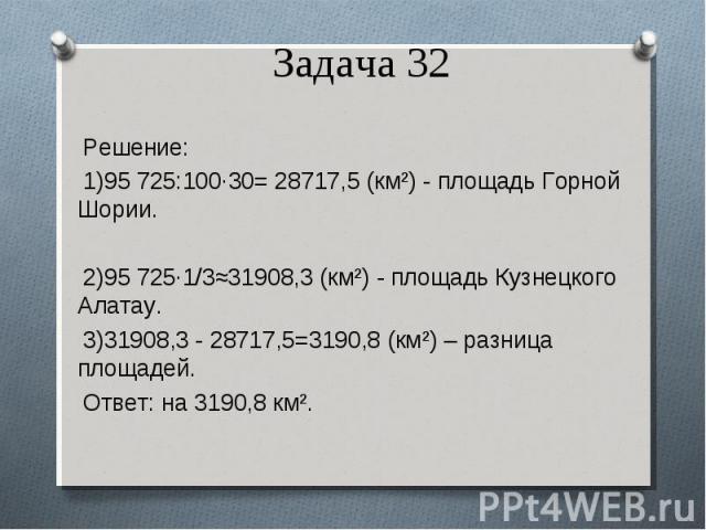 Решение: 1)95725:100·30= 28717,5 (км²) - площадь Горной Шории. 2)95725·1/3≈31908,3 (км²) - площадь Кузнецкого Алатау. 3)31908,3 - 28717,5=3190,8 (км²) – разница площадей. Ответ: на 3190,8 км².