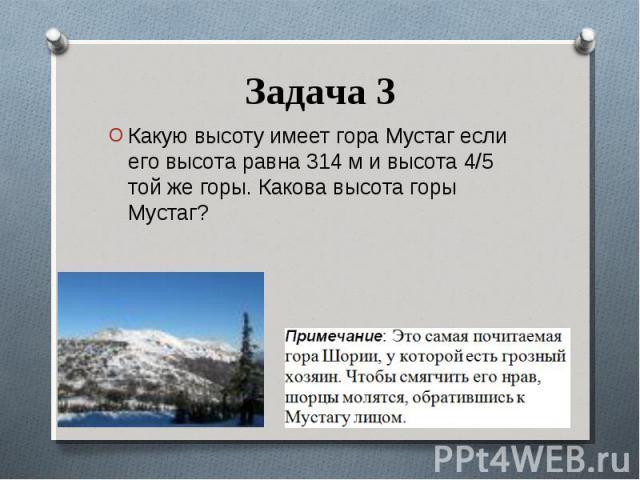 Какую высоту имеет гора Мустаг если его высота равна 314 м и высота 4/5 той же горы. Какова высота горы Мустаг? Какую высоту имеет гора Мустаг если его высота равна 314 м и высота 4/5 той же горы. Какова высота горы Мустаг?