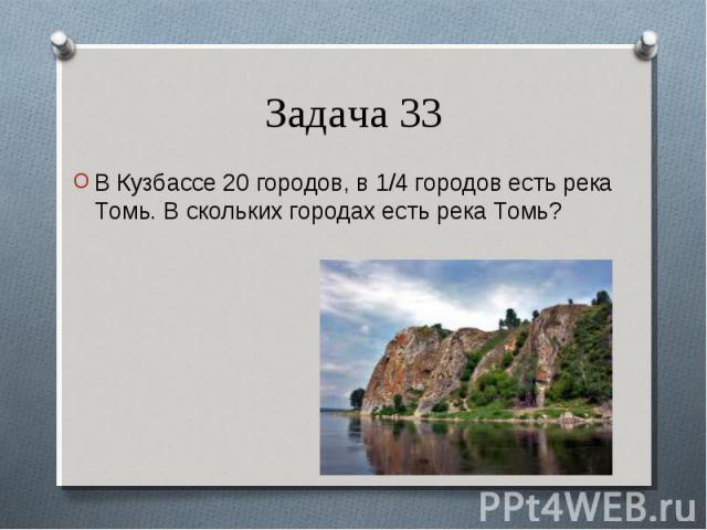 В Кузбассе 20 городов, в 1/4 городов есть река Томь. В скольких городах есть река Томь? В Кузбассе 20 городов, в 1/4 городов есть река Томь. В скольких городах есть река Томь?