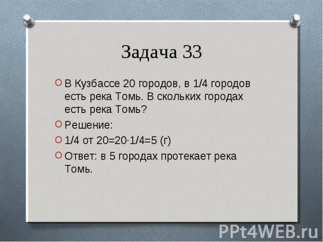 В Кузбассе 20 городов, в 1/4 городов есть река Томь. В скольких городах есть река Томь? В Кузбассе 20 городов, в 1/4 городов есть река Томь. В скольких городах есть река Томь? Решение: 1/4 от 20=20·1/4=5 (г) Ответ: в 5 городах протекает река Томь.