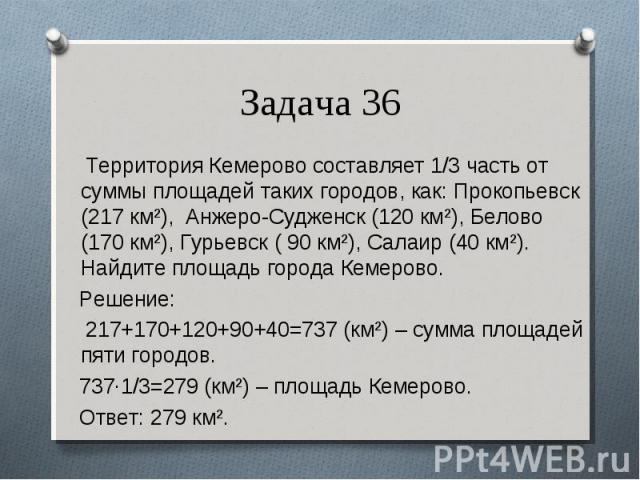Территория Кемерово составляет 1/3 часть от суммы площадей таких городов, как: Прокопьевск (217 км²), Анжеро-Судженск (120 км²), Белово (170 км²), Гурьевск ( 90 км²), Салаир (40 км²). Найдите площадь города Кемерово. Территория Кемерово составляет 1…