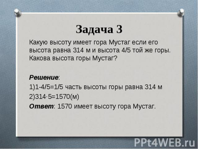 Какую высоту имеет гора Мустаг если его высота равна 314 м и высота 4/5 той же горы. Какова высота горы Мустаг? Какую высоту имеет гора Мустаг если его высота равна 314 м и высота 4/5 той же горы. Какова высота горы Мустаг? Решение: 1)1-4/5=1/5 част…