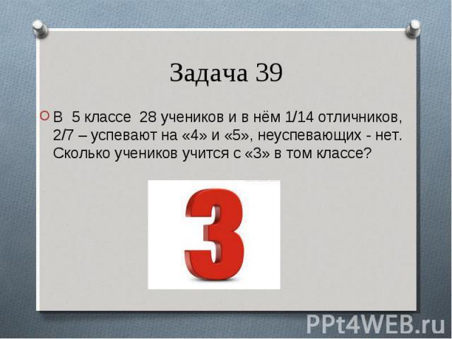 В 5 классе 28 учеников и в нём 1/14 отличников, 2/7 – успевают на «4» и «5», неуспевающих - нет. Сколько учеников учится с «3» в том классе? В 5 классе 28 учеников и в нём 1/14 отличников, 2/7 – успевают на «4» и «5», неуспевающих - нет. Сколько уче…