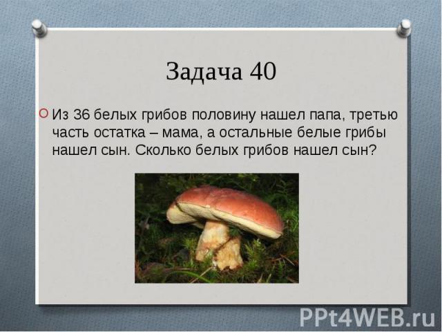 Из 36 белых грибов половину нашел папа, третью часть остатка – мама, а остальные белые грибы нашел сын. Сколько белых грибов нашел сын? Из 36 белых грибов половину нашел папа, третью часть остатка – мама, а остальные белые грибы нашел сын. Сколько б…