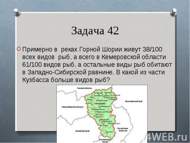 Примерно в реках Горной Шории живут 38/100 всех видов рыб, а всего в Кемеровской области 61/100 видов рыб, а остальные виды рыб обитают в Западно-Сибирской равнине. В какой из части Кузбасса больше видов рыб? Примерно в реках Горной Шории живут 38/1…