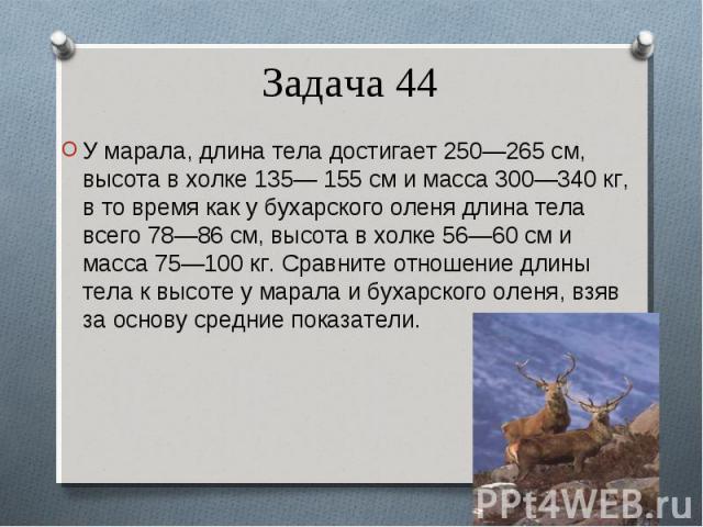 У марала, длина тела достигает 250—265 см, высота в холке 135— 155 см и масса 300—340 кг, в то время как у бухарского оленя длина тела всего 78—86 см, высота в холке 56—60 см и масса 75—100 кг. Сравните отношение длины тела к высоте у марала и бухар…