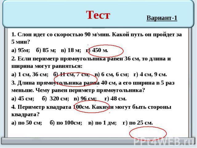 Тест 1. Слон идет со скоростью 90 м/мин. Какой путь он пройдет за 5 мин? а) 95м; б) 85 м; в) 18 м; г) 450 м. 2. Если периметр прямоугольника равен 36 см, то длина и ширина могут равняться: а) 1 см, 36 см; б) 11 см, 7 см; в) 6 см, 6 см; г) 4 см, 9 см…