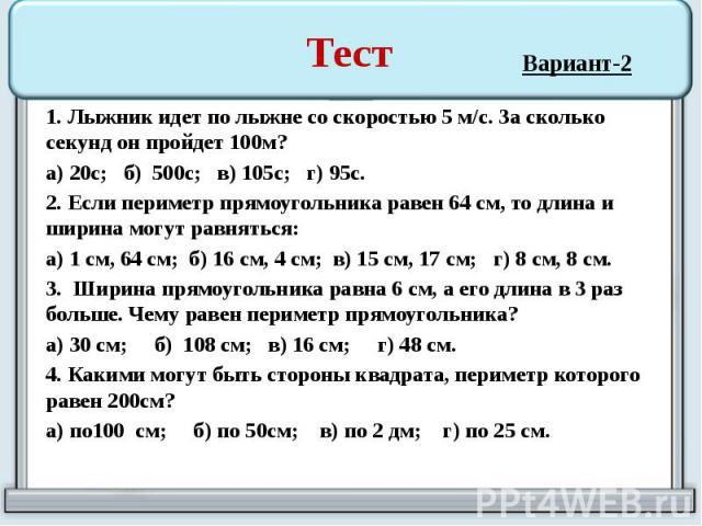 Тест 1. Лыжник идет по лыжне со скоростью 5 м/с. За сколько секунд он пройдет 100м? а) 20с; б) 500с; в) 105с; г) 95с. 2. Если периметр прямоугольника равен 64 см, то длина и ширина могут равняться: а) 1 см, 64 см; б) 16 см, 4 см; в) 15 см, 17 см; г)…