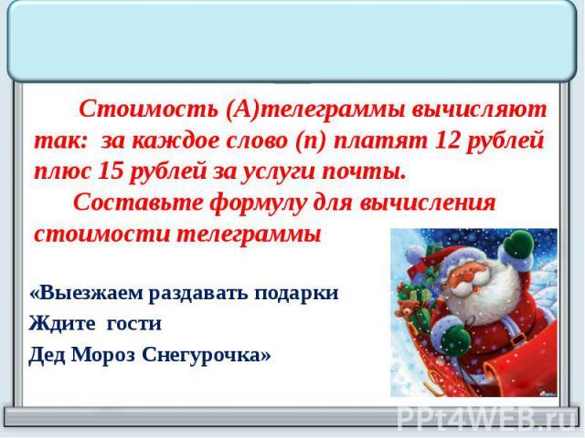 Стоимость (А)телеграммы вычисляют так: за каждое слово (n) платят 12 рублей плюс 15 рублей за услуги почты. Составьте формулу для вычисления стоимости телеграммы «Выезжаем раздавать подарки Ждите гости Дед Мороз Снегурочка»