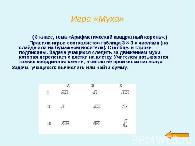 ( 8 класс, тема «Арифметический квадратный корень».) ( 8 класс, тема «Арифметический квадратный корень».) Правила игры: составляется таблица 3 × 3 с числами (на слайде или на бумажном носителе). Столбцы и строки подписаны. Задача учащихся следить за…