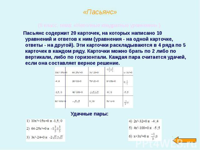(8 класс, тема: «Неполные квадратные уравнения».) (8 класс, тема: «Неполные квадратные уравнения».) Пасьянс содержит 20 карточек, на которых написано 10 уравнений и ответов к ним (уравнения - на одной карточке, ответы - на другой). Эти карточки раск…