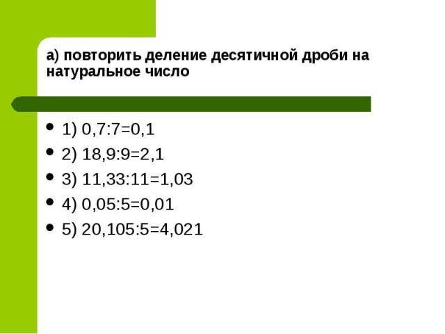 1) 0,7:7=0,1 1) 0,7:7=0,1 2) 18,9:9=2,1 3) 11,33:11=1,03 4) 0,05:5=0,01 5) 20,105:5=4,021