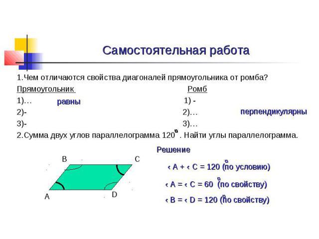Самостоятельная работа 1.Чем отличаются свойства диагоналей прямоугольника от ромба? Прямоугольник Ромб 1)… 1) - 2)- 2)… 3)- 3)… 2.Сумма двух углов параллелограмма 120 . Найти углы параллелограмма.