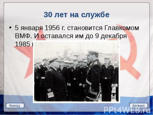 30 лет на службе 5 января 1956 г. становится Главкомом ВМФ. И оставался им до 9 декабря 1985 г.