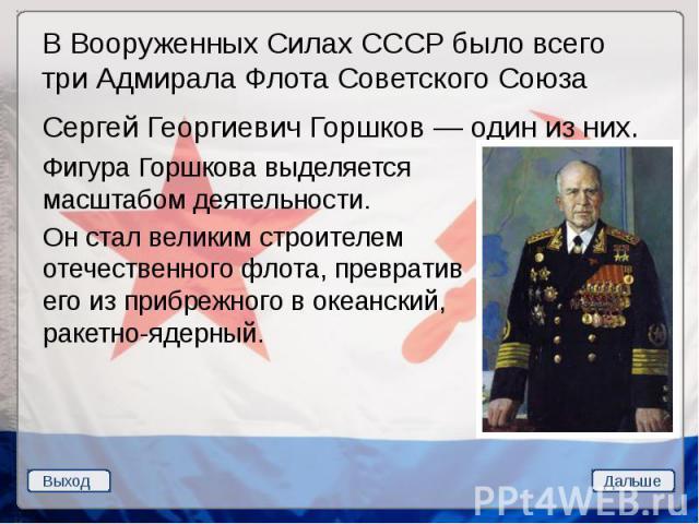 В Вооруженных Силах СССР было всего три Адмирала Флота Советского Союза В Вооруженных Силах СССР было всего три Адмирала Флота Советского Союза Сергей Георгиевич Горшков — один из них.