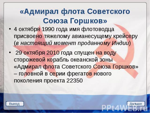 «Адмирал флота Советского Союза Горшков» 4 октября 1990 года имя флотоводца присвоено тяжелому авианесущему крейсеру (в настоящий момент проданному Индии) 29 октября 2010 года спущен на воду сторожевой корабль океанской зоны «Адмирал флота Советског…