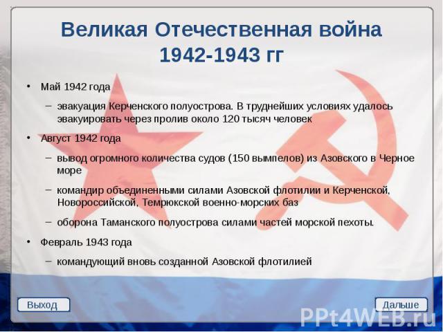 Великая Отечественная война 1942-1943 гг Май 1942 года эвакуация Керченского полуострова. В труднейших условиях удалось эвакуировать через пролив около 120 тысяч человек Август 1942 года вывод огромного количества судов (150 вымпелов) из Азовского в…