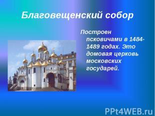 Построен псковичами в 1484-1489 годах. Это домовая церковь московских государей.