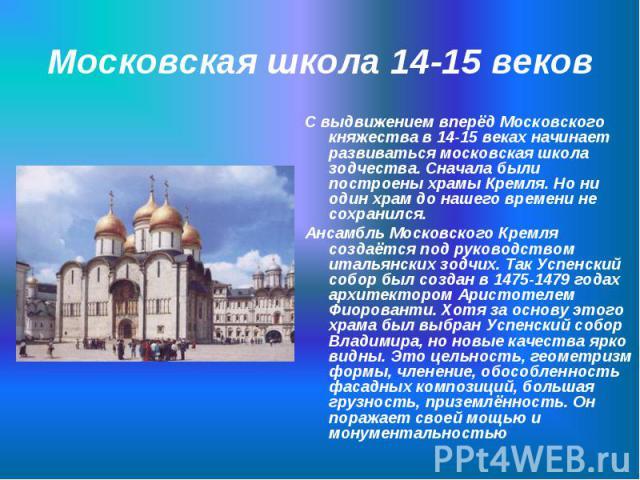С выдвижением вперёд Московского княжества в 14-15 веках начинает развиваться московская школа зодчества. Сначала были построены храмы Кремля. Но ни один храм до нашего времени не сохранился. С выдвижением вперёд Московского княжества в 14-15 веках …