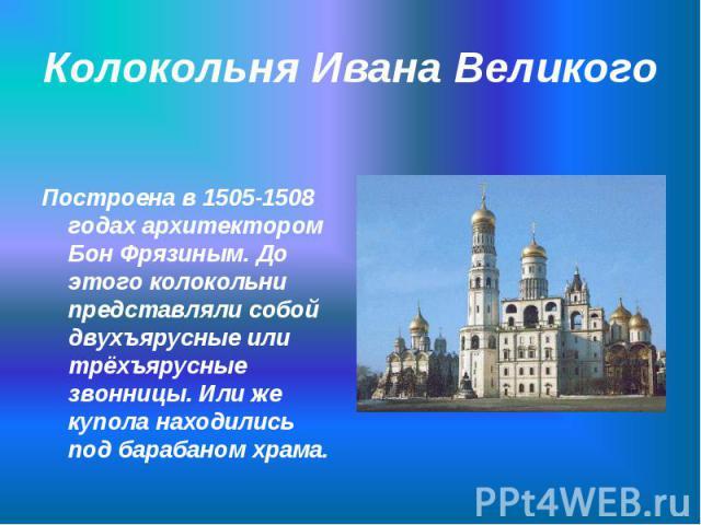 Построена в 1505-1508 годах архитектором Бон Фрязиным. До этого колокольни представляли собой двухъярусные или трёхъярусные звонницы. Или же купола находились под барабаном храма. Построена в 1505-1508 годах архитектором Бон Фрязиным. До этого колок…