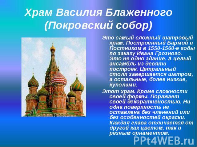 Это самый сложный шатровый храм. Построенный Бармой и Постником в 1550-1560-е годы по заказу Ивана Грозного. Это не одно здание. А целый ансамбль из девяти построек. Цетральный столп завершается шатром, а остальные, более низкие, куполами. Это самый…