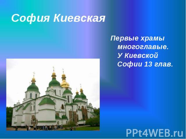 Первые храмы многоглавые. У Киевской Софии 13 глав. Первые храмы многоглавые. У Киевской Софии 13 глав.