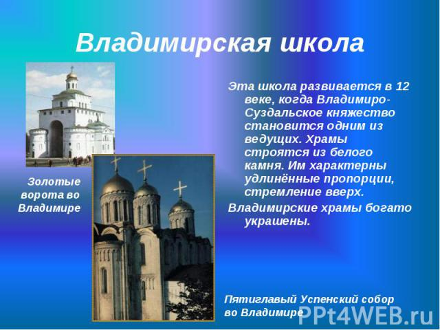 Эта школа развивается в 12 веке, когда Владимиро-Суздальское княжество становится одним из ведущих. Храмы строятся из белого камня. Им характерны удлинённые пропорции, стремление вверх. Эта школа развивается в 12 веке, когда Владимиро-Суздальское кн…