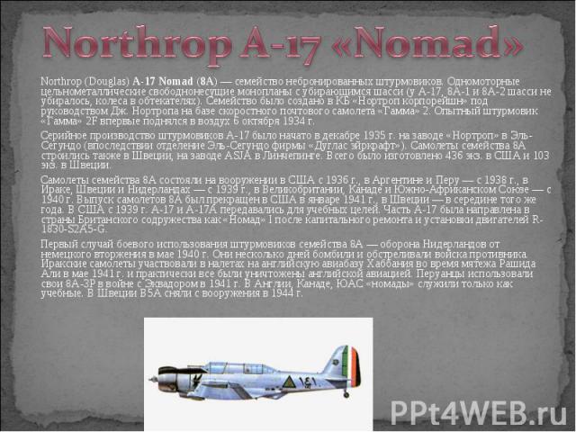 Northrop (Douglas) A-17 Nomad (8A)— cемейство небронированных штурмовиков. Одномоторные цельнометаллические свободнонесущие монопланы с убирающимся шасси (у А-17, 8А-1 и 8А-2 шасси не убиралось, колеса в обтекателях). Семейство было создано в …