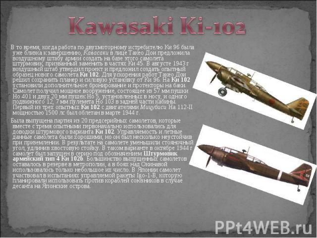В то время, когда работа по двухмоторному истребителю Ки 96 была уже близка к завершению, Кавасаки в лице Такео Дои предложила воздушному штабу армии создать на базе этого самолета штурмовик, призванный заменить в частях Ки 45. В августе 1943 г возд…